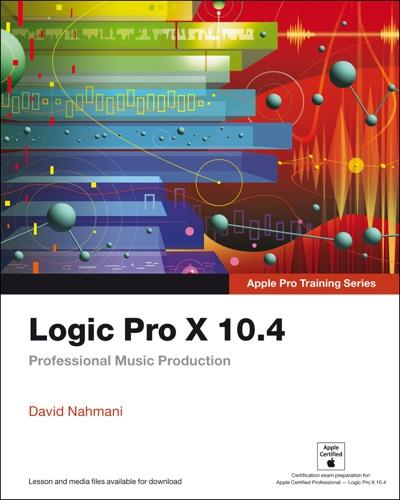 Logic Pro X 10.4 - Apple Pro Training Series: Professional Music Production, 1/e