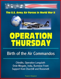 DOWNLOAD OF OPERATION THURSDAY: BIRTH OF THE AIR COMMANDOS - THE U.S. ARMY AIR FORCES IN WORLD WAR II - CHINDITS, OPERATION LONGCLOTH, ORDE WINGATE, INDIA, BURMESE FRONT, SUPPORT FROM CHURCHILL AND ROOSEVELT PDF EBOOK