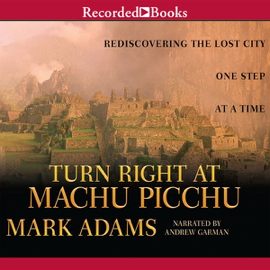 Turn Right at Machu Picchu: Rediscovering the Lost City One Step at a Time (Unabridged) audiobook