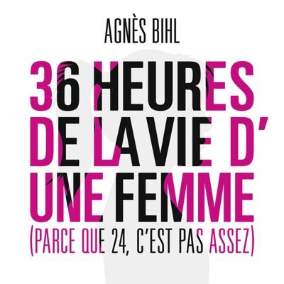 36 heures de la vie d'une femme (Parce que 24 c'est pas assez) - Agnes BIHL