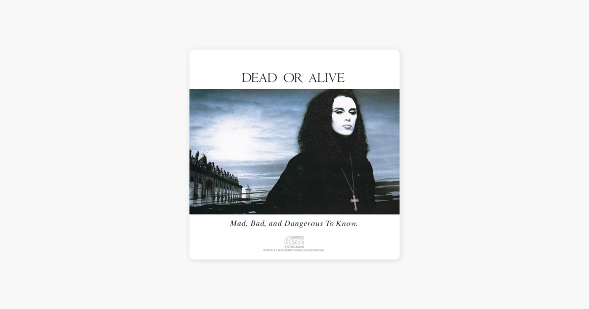 Mad Bad And Dangerous To Know Dead Or Alive