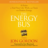 The Energy Bus: 10 Rules to Fuel Your Life, Work, and Team with Positive Energy (Unabridged) Audio Book