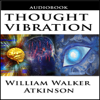 William Walker Atkinson - Thought Vibration or the Law of Attraction in the Thought World (Unabridged) artwork