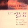 Let Your Life Speak: Listening for the Voice of Vocation (Unabridged) - Parker J. Palmer