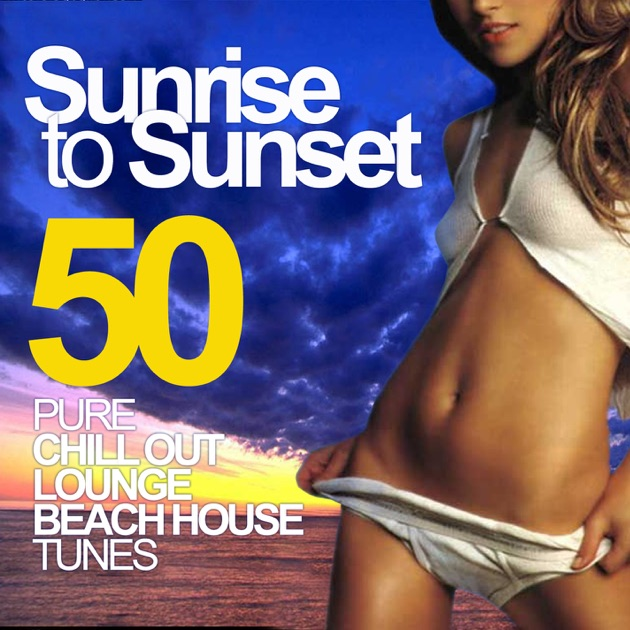 Sunrise to sunset 50 pure chill out lounge beach house for 90s house tunes