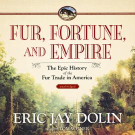 Fur, Fortune, and Empire: The Epic History of the Fur Trade in America (Unabridged) audiobook
