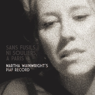 Sans Fusils, Ni Souliers, A Paris: Martha Wainwright's Piaf Record - Martha Wainwright