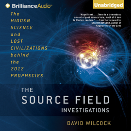 The Source Field Investigations: The Hidden Science and Lost Civilizations behind the 2012 Prophecies (Unabridged) audiobook