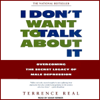 Terrence Real - I Don't Want to Talk About It: Overcoming the Secret Legacy of Male Depression (Unabridged)  artwork