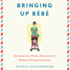 Bringing Up Bebe: One American Mother Discovers the Wisdom of French Parenting (Unabridged) - Pamela Druckerman