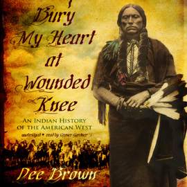 Bury My Heart at Wounded Knee: An Indian History of the American West (Unabridged) audiobook