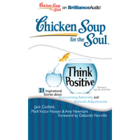 Chicken Soup for the Soul: Think Positive - 21 Inspirational Stories about Overcoming Adversity and Attitude Adjustments (Unabridged)