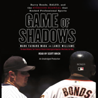 Mark Fainaru-Wada and Lance Williams - Game of Shadows: Barry Bonds, BALCO, & the Steroids Scandal that Rocked Professional Sports (Unabridged) artwork
