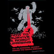 Download How to Survive a Robot Uprising: Tips on Defending Yourself Against the Coming Rebellion (Unabridged) Audio Book