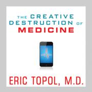 Download The Creative Destruction of Medicine: How the Digital Revolution Will Create Better Health Care (Unabridged) Audio Book