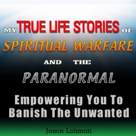 My True Life Stories of Spiritual Warfare and the Paranormal: Empowering You to Banish the Unwanted (Unabridged) - Jason Lohman mp3 listen download