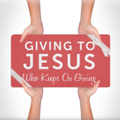 Giving to Jesus Who Keeps On Giving