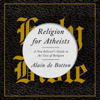 Alain de Botton - Religion for Atheists: A Non-Believer's Guide to the Uses of Religion (Unabridged) artwork