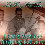 "The Nat ""King"" Cole Trio - I Can't Give You Anything But Love"
