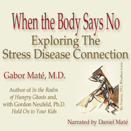 When the Body Says No: Exploring the Stress-Disease Connection (Unabridged) audiobook