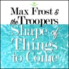 Max Frost & The Troopers - Shape Of Things To Come