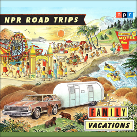 NPR Road Trips: Family Vacations: Stories that Take You Away audiobook