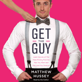 Get the Guy: Learn Secrets of the Male Mind to Find the Man You Want and the Love You Deserve (Unabridged) audiobook