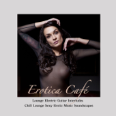 Erotica Café: Lounge Electric Guitar Interludes & Chill Lounge Sexy Erotic Music Soundscapes