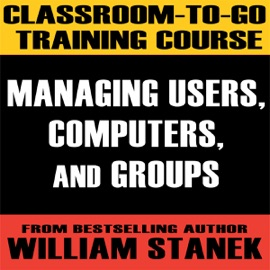 Classroom-To-Go Training Course 1: Managing Users, Computers, and Groups (Windows Server 2003 Edition) - William Stanek mp3 listen download