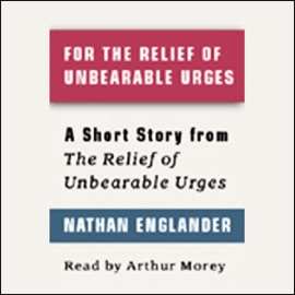For the Relief of Unbearable Urges: A Short Story from 'For the Relief of Unbearable Urges' - Nathan Englander mp3 listen download