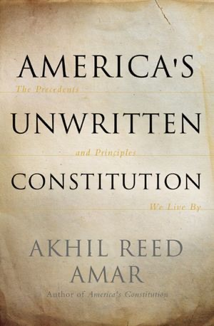 Akhil Amar: America's Unwritten Constitution: The Precedents and Principles We Live By