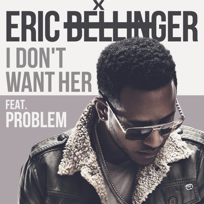 I Don't Want Her (feat. Problem) - Single - Eric Bellinger