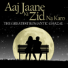 Aaj Jaane Ki Zid Na Karo - The Greatest Romantic Ghazal - EP