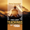The Lost Teachings of Yoga: How to Find Happiness, Peace, And Freedom Through Time-Tested Wisdom - Georg Feuerstein