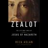Reza Aslan - Zealot: The Life and Times of Jesus of Nazareth (Unabridged)  artwork