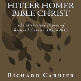 Hitler Homer Bible Christ: The Historical Papers of Richard Carrier 1995-2013 (Unabridged) - Richard Carrier mp3 listen download