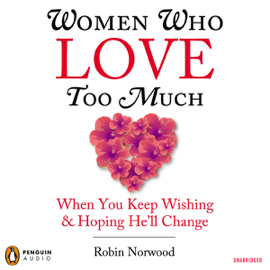 Women Who Love Too Much: When You Keep Wishing and Hoping He'll Change (Unabridged) audiobook