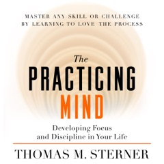 The Practicing Mind: Developing Focus and Discipline in Your Life  (Unabridged)
