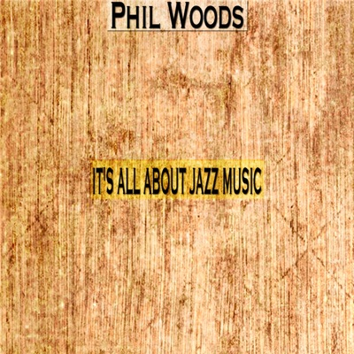 It's All About Jazz Music - Phil Woods
