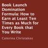 Book Launch Domination Formula: How to Earn at Least Ten Times as Much for Every Book that You Write (Unabridged)