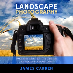 Photography: Landscape Photography: 10 Essential Tips to Take Your Landscape Photography to The Next Level  (Unabridged)