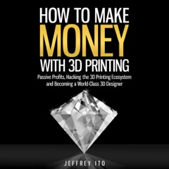 How to Make Money with 3D Printing: Passive Profits, Hacking the 3D Printing Ecosystem, And Becoming a World-Class 3D Designer (Unabridged)