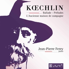 Koechlin: Ballade, Op. 50, 15 Préludes, Op. 209 & L'ancienne maison de campagne, Op. 124