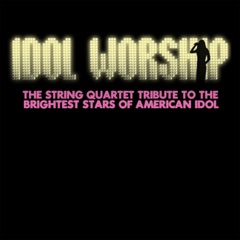 Idol Worship: The String Quartet Tribute to The Brightest Stars of American Idol