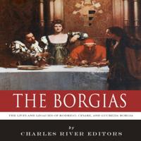 The Borgias: The Lives and Legacies of Rodrigo, Cesare, And Lucrezia Borgia (Unabridged)
