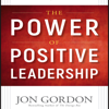 Jon Gordon - The Power of Positive Leadership: How and Why Positive Leaders Transform Teams and Organizations and Change the World (Unabridged)  artwork
