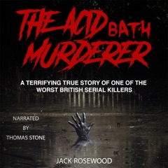 The Acid Bath Murderer: A Terrifying True Story of one of the Worst British Serial Killers (Unabridged)