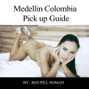 Red Pill Nomad - Medellin, Colombia: The Most Detailed Single Guy's Guide on Colombia: A Pick-Up Guide to Get You Laid in Medellin and Colombia  (Unabridged)  artwork