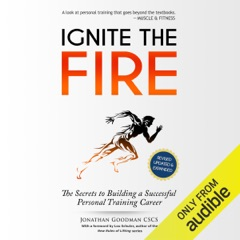 Ignite the Fire: The Secrets to Building a Successful Personal Training Career (Revised, Updated, and Expanded) (Unabridged)