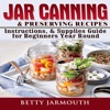 Jar Canning & Preserving Recipes, Instructions, & Supplies Guide for Beginners Year Round (Unabridged)